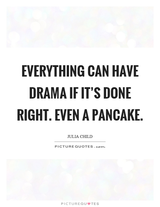 Everything can have drama if it's done right. Even a pancake Picture Quote #1