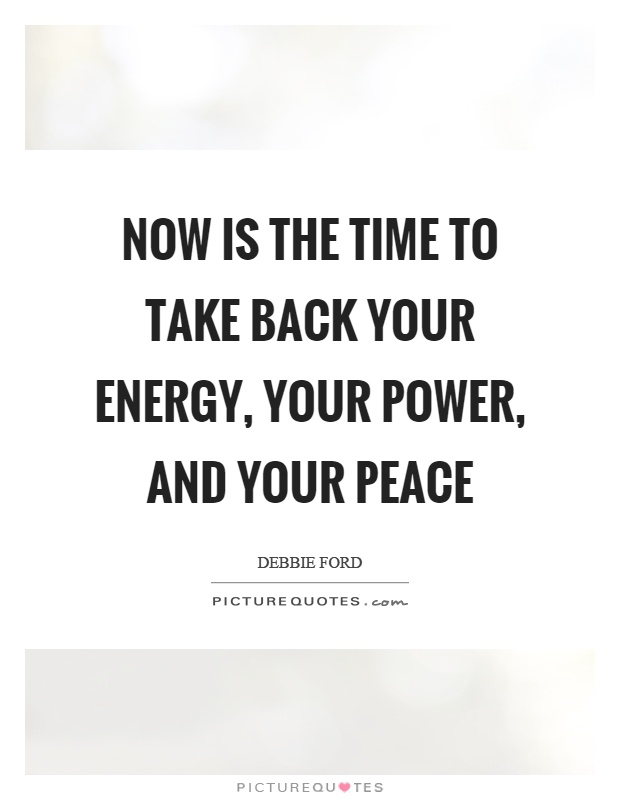 Now is the time to take back your energy, your power, and your peace Picture Quote #1