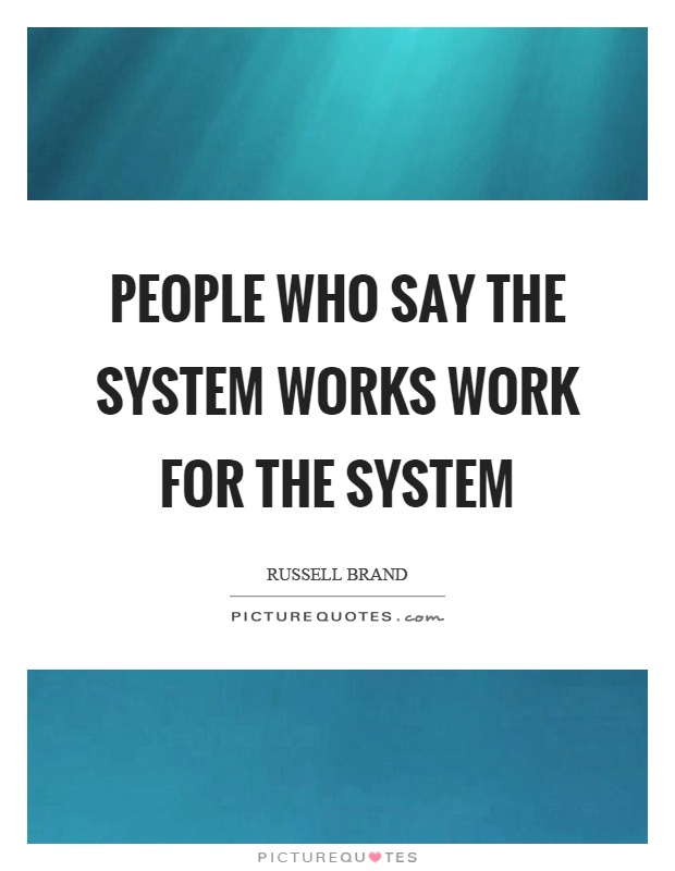 People who say the system works work for the system Picture Quote #1
