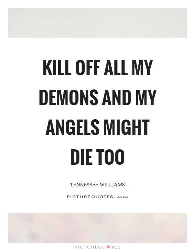 Kill off all my demons and my angels might die too Picture Quote #1