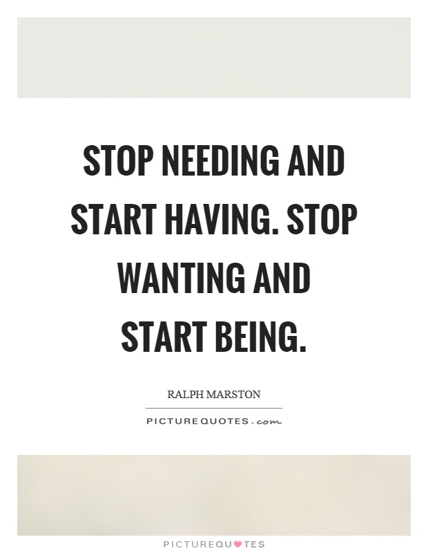 Stop needing and start having. Stop wanting and start being Picture Quote #1