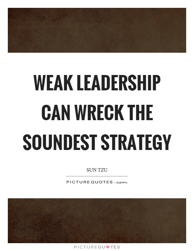 Weak leadership can wreck the soundest strategy Picture Quote #1