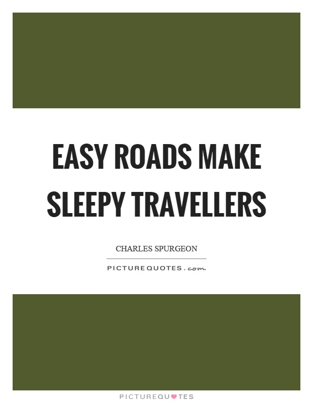 Easy roads make sleepy travellers Picture Quote #1