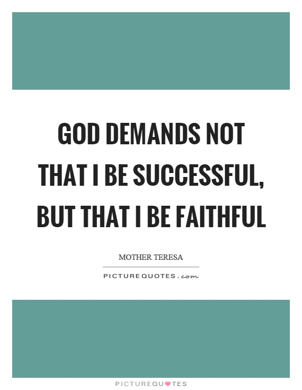 God demands not that I be successful, but that I be faithful Picture Quote #1