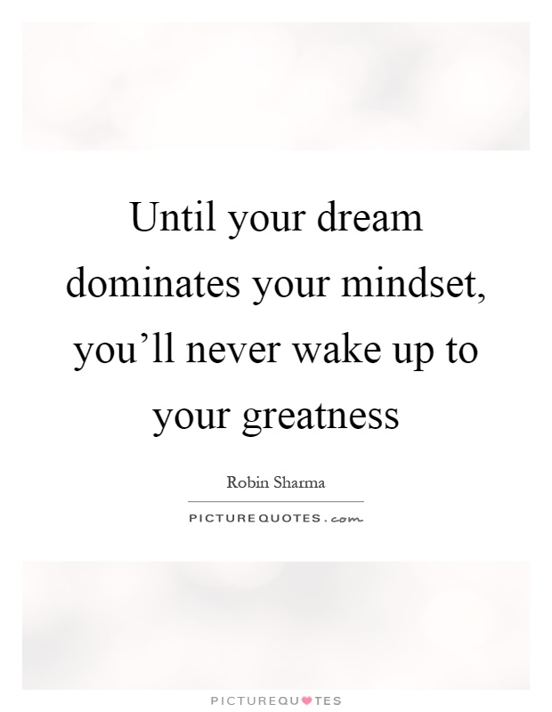 Until your dream dominates your mindset, you'll never wake up to your greatness Picture Quote #1