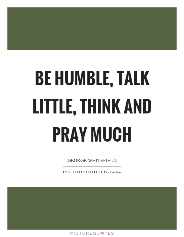Be humble, talk little, think and pray much Picture Quote #1