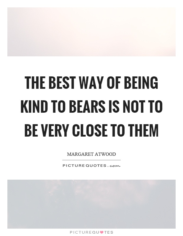 The best way of being kind to bears is not to be very close to them Picture Quote #1