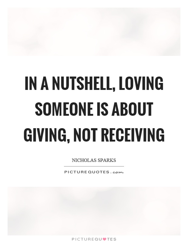 In a nutshell, loving someone is about giving, not receiving Picture Quote #1