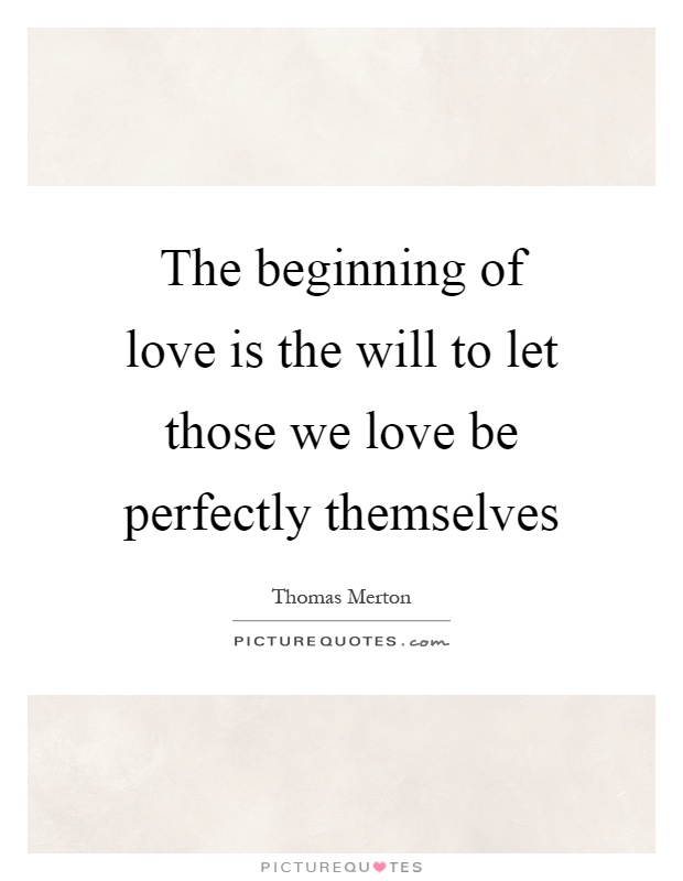 The beginning of love is the will to let those we love be perfectly themselves Picture Quote #1