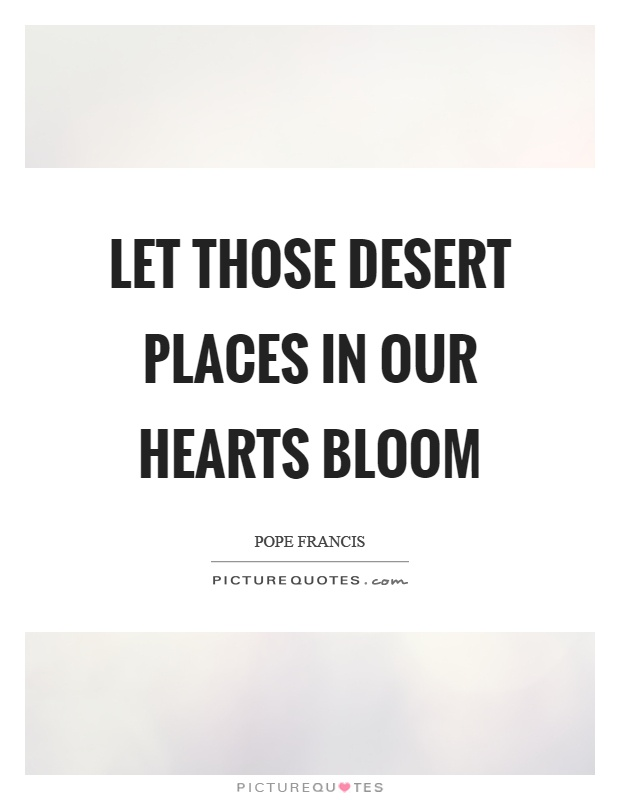 Let those desert places in our hearts bloom Picture Quote #1