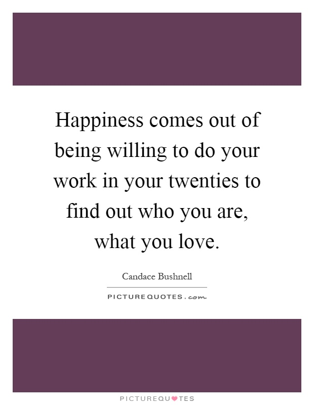 Happiness comes out of being willing to do your work in your twenties to find out who you are, what you love Picture Quote #1