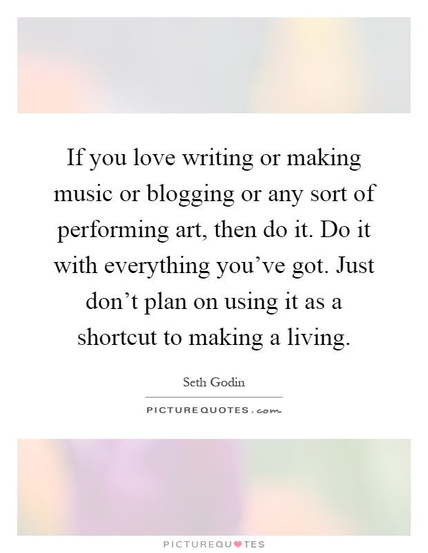 If you love writing or making music or blogging or any sort of performing art, then do it. Do it with everything you've got. Just don't plan on using it as a shortcut to making a living Picture Quote #1