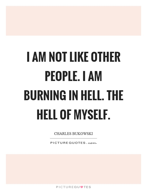 I am not like other people. I am burning in hell. The hell of myself Picture Quote #1