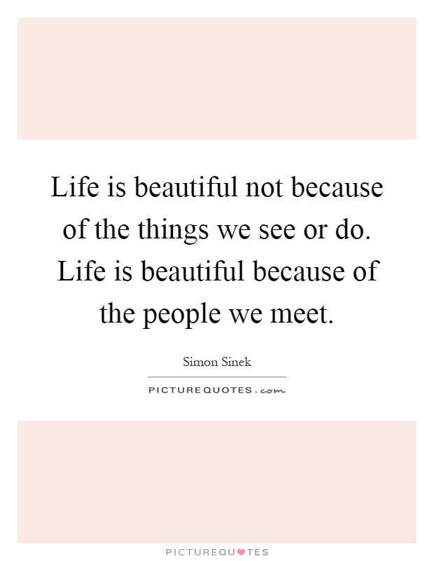 Life is beautiful not because of the things we see or do. Life is beautiful because of the people we meet Picture Quote #1