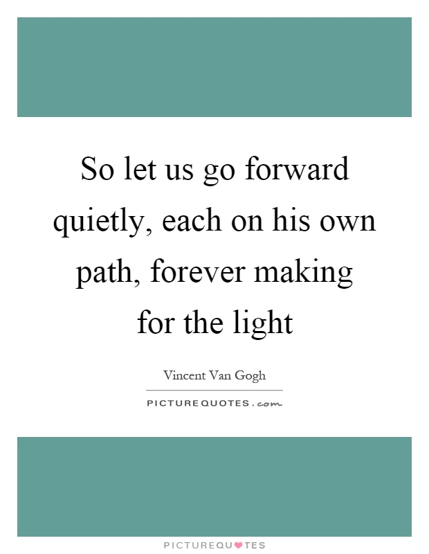So let us go forward quietly, each on his own path, forever making for the light Picture Quote #1