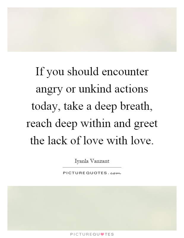 If you should encounter angry or unkind actions today, take a deep breath, reach deep within and greet the lack of love with love Picture Quote #1