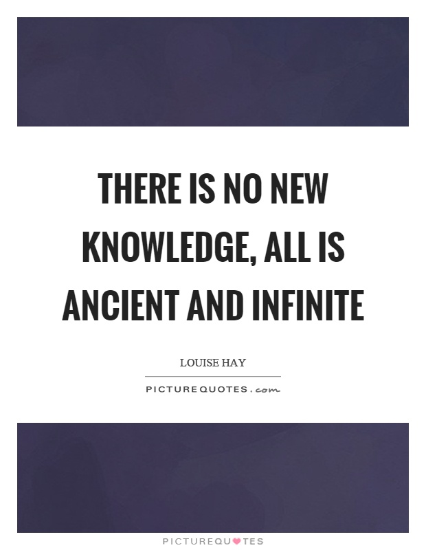 There is no new knowledge, all is ancient and infinite Picture Quote #1