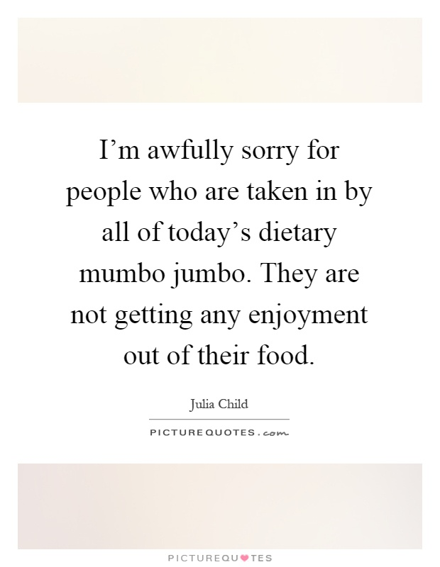 I'm awfully sorry for people who are taken in by all of today's dietary mumbo jumbo. They are not getting any enjoyment out of their food Picture Quote #1