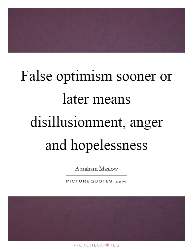 False optimism sooner or later means disillusionment, anger and hopelessness Picture Quote #1