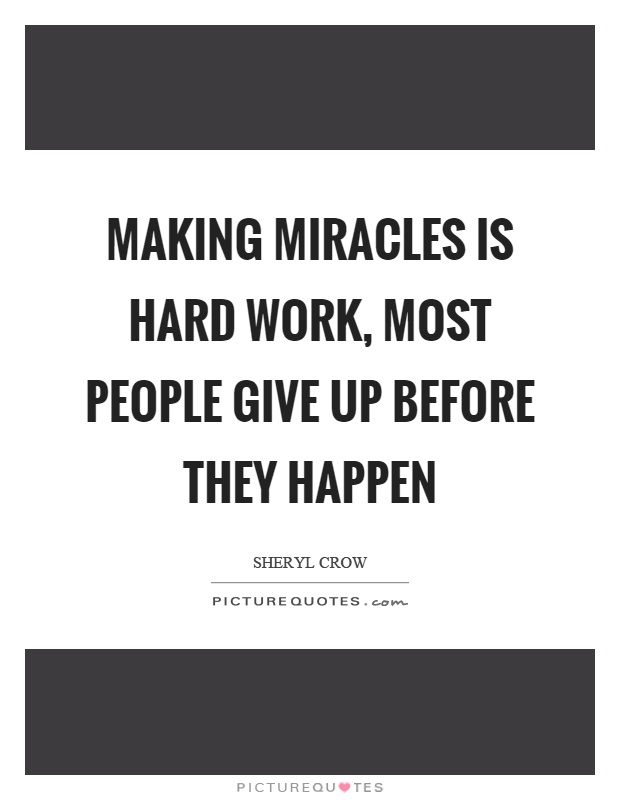 Making miracles is hard work, most people give up before they happen Picture Quote #1