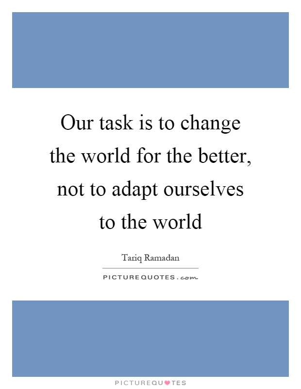 Our task is to change the world for the better, not to adapt ourselves to the world Picture Quote #1