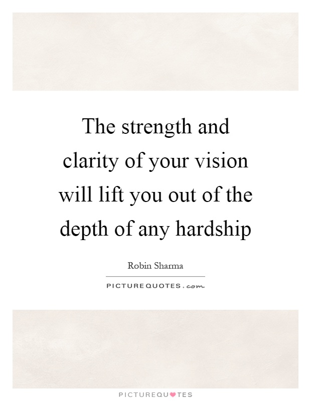 The strength and clarity of your vision will lift you out of the depth of any hardship Picture Quote #1