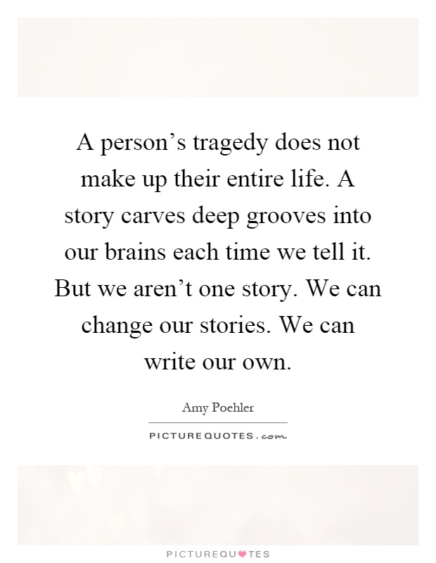 A person's tragedy does not make up their entire life. A story carves deep grooves into our brains each time we tell it. But we aren't one story. We can change our stories. We can write our own Picture Quote #1