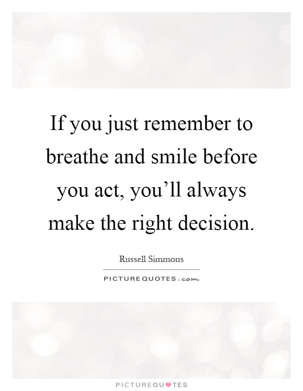 If you just remember to breathe and smile before you act, you'll always make the right decision Picture Quote #1