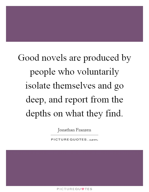 Good novels are produced by people who voluntarily isolate themselves and go deep, and report from the depths on what they find Picture Quote #1