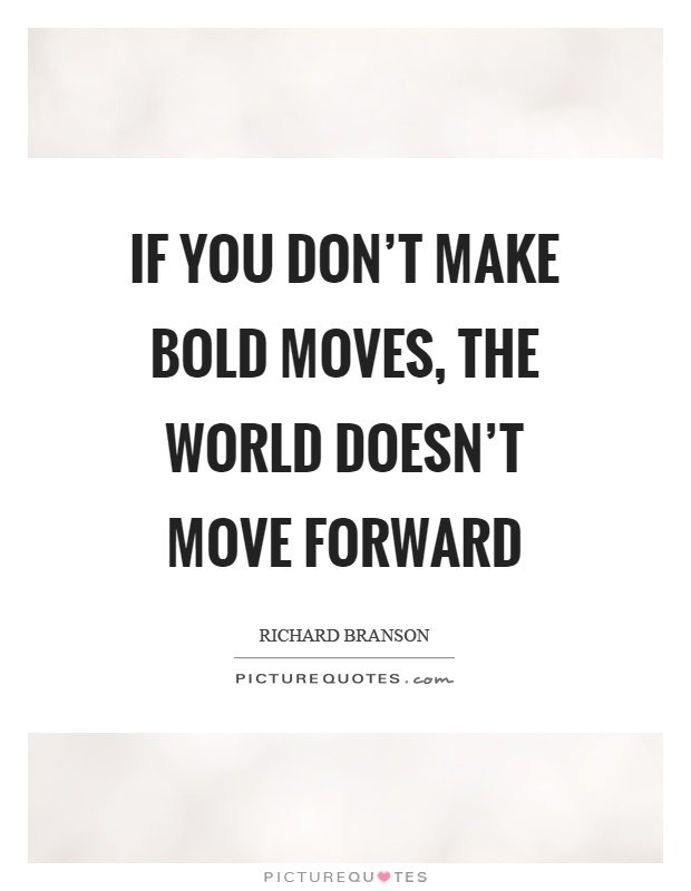 If you don't make bold moves, the world doesn't move forward Picture Quote #1
