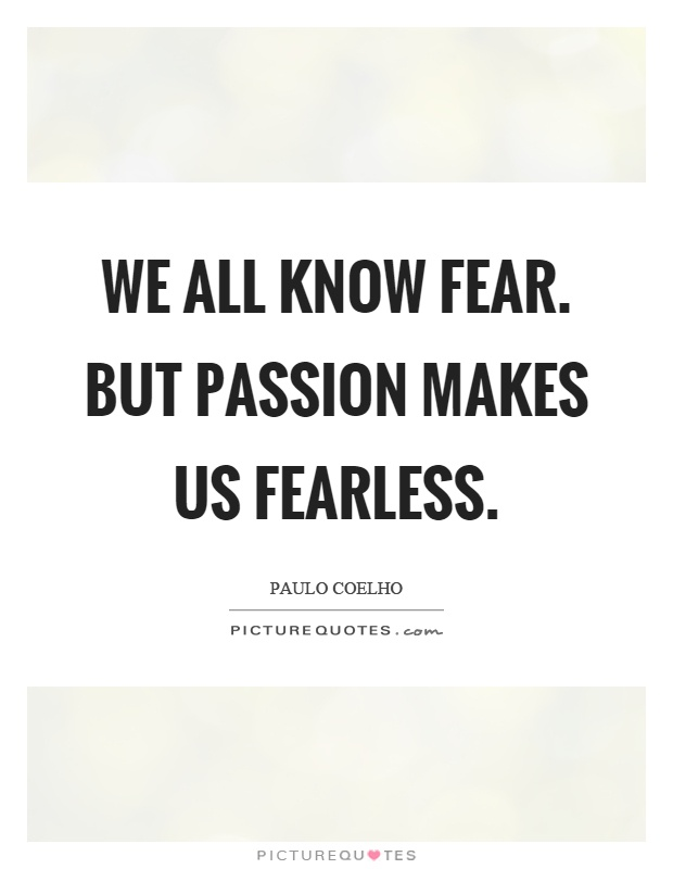 We all know fear. But passion makes us fearless Picture Quote #1