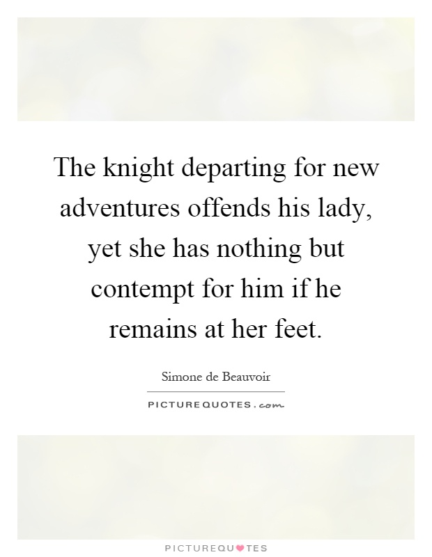 The knight departing for new adventures offends his lady, yet she has nothing but contempt for him if he remains at her feet Picture Quote #1