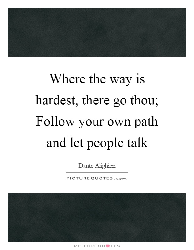 Where the way is hardest, there go thou; Follow your own path and let people talk Picture Quote #1