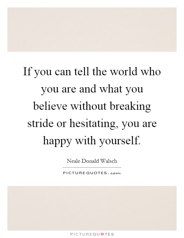 If you can tell the world who you are and what you believe without breaking stride or hesitating, you are happy with yourself Picture Quote #1