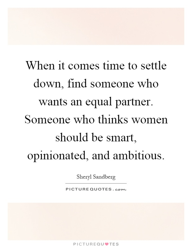 When it comes time to settle down, find someone who wants an equal partner. Someone who thinks women should be smart, opinionated, and ambitious Picture Quote #1