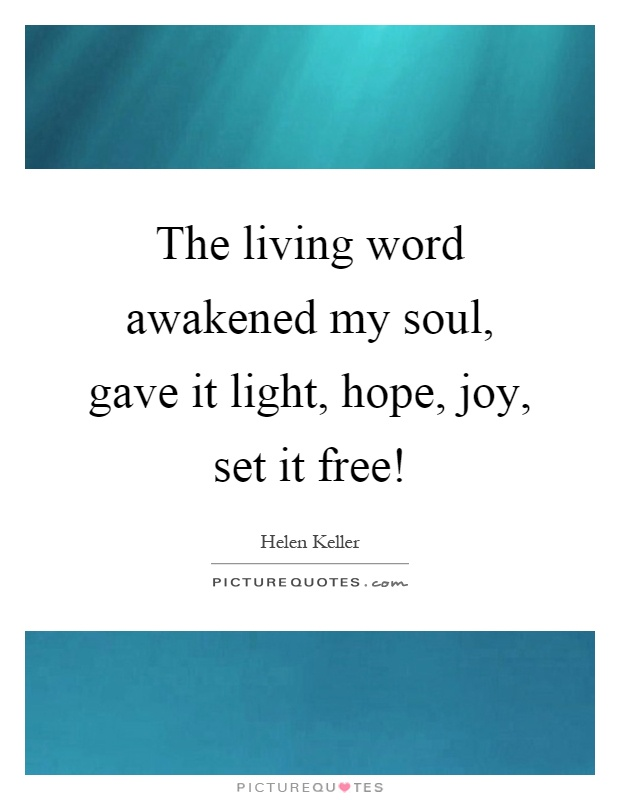 The living word awakened my soul, gave it light, hope, joy, set it free! Picture Quote #1