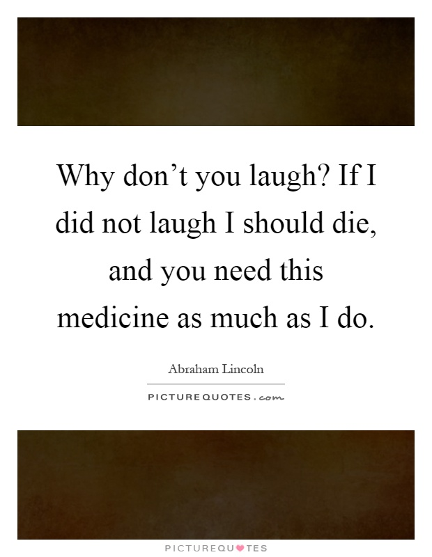 Why don't you laugh? If I did not laugh I should die, and you need this medicine as much as I do Picture Quote #1