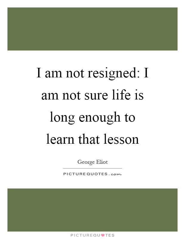 I am not resigned: I am not sure life is long enough to learn that lesson Picture Quote #1