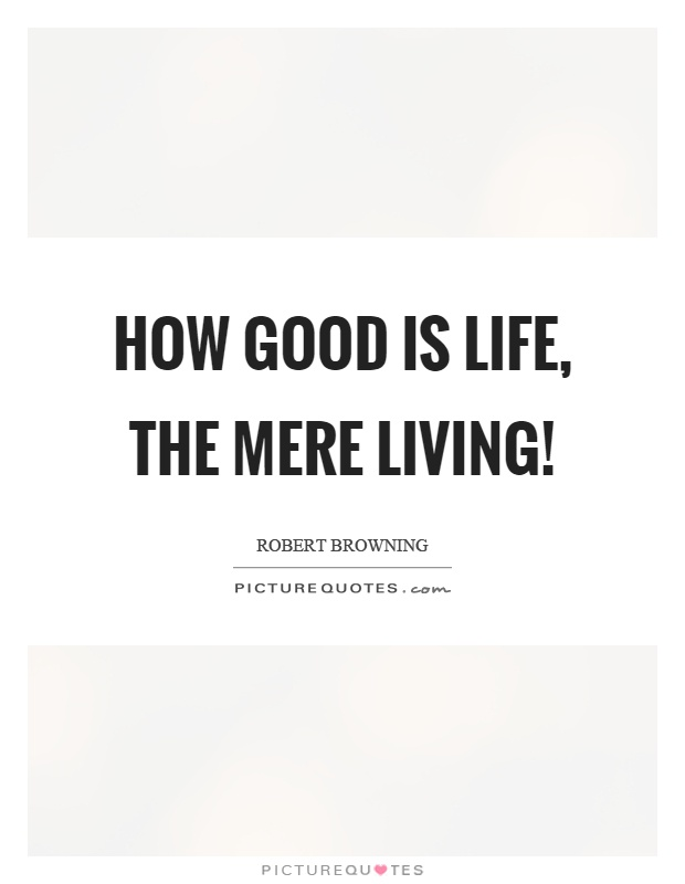 How good is life, the mere living! Picture Quote #1