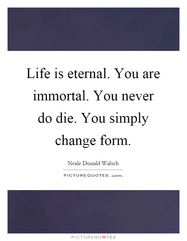 Life is eternal. You are immortal. You never do die. You simply change form Picture Quote #1