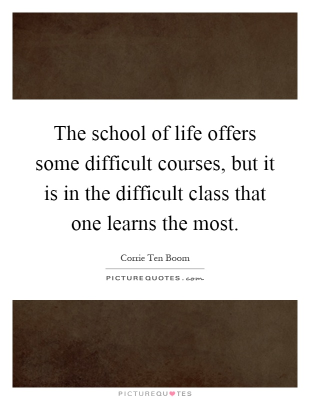 The school of life offers some difficult courses, but it is in the difficult class that one learns the most Picture Quote #1
