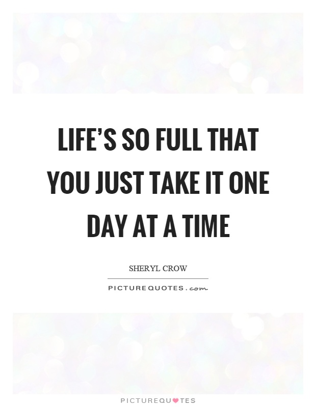 Life's so full that you just take it one day at a time Picture Quote #1