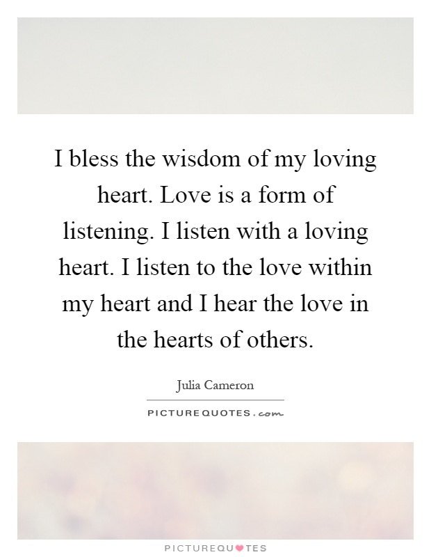 I bless the wisdom of my loving heart. Love is a form of listening. I listen with a loving heart. I listen to the love within my heart and I hear the love in the hearts of others Picture Quote #1