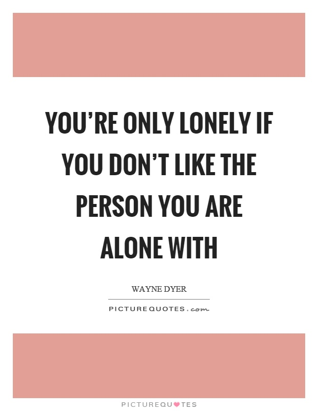 You're only lonely if you don't like the person you are alone with Picture Quote #1