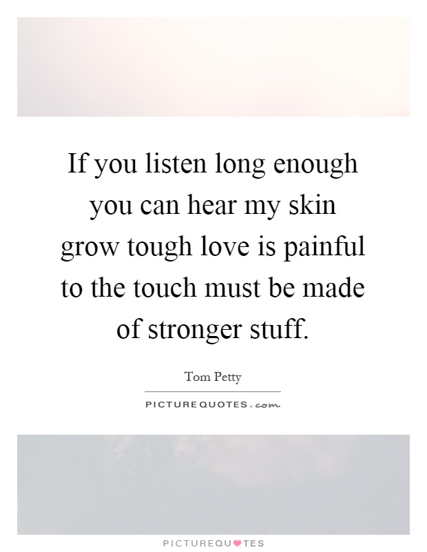 If you listen long enough you can hear my skin grow tough love is painful to the touch must be made of stronger stuff Picture Quote #1