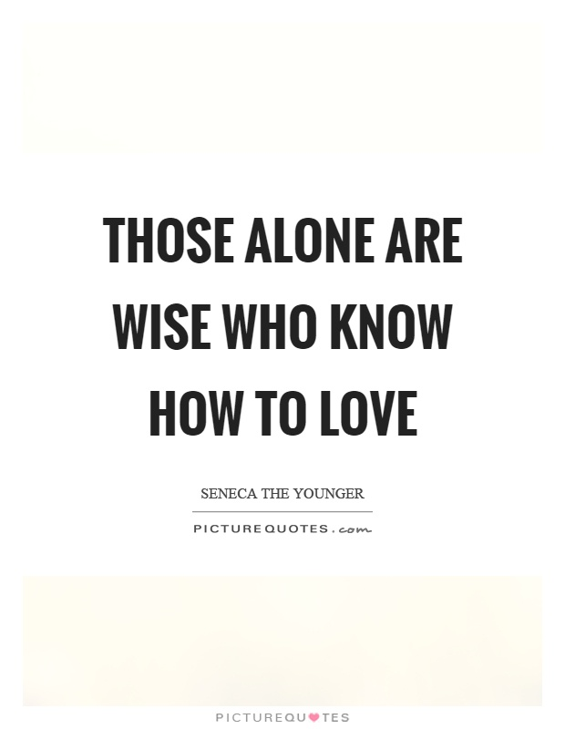 Those alone are wise who know how to love Picture Quote #1