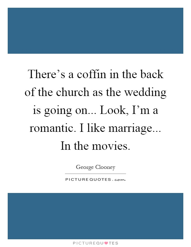 There's a coffin in the back of the church as the wedding is going on... Look, I'm a romantic. I like marriage... In the movies Picture Quote #1