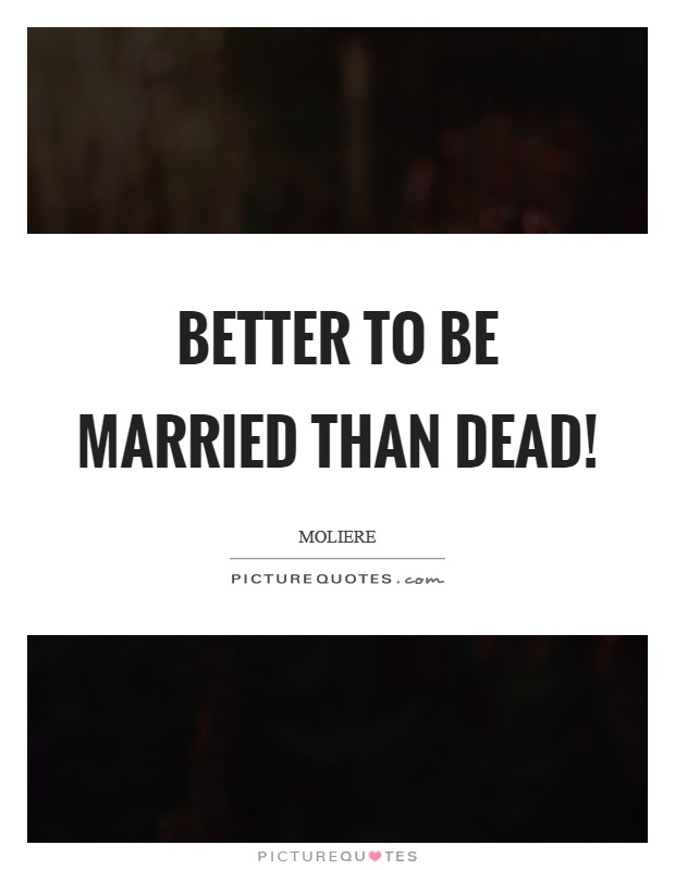 Better to be married than dead! Picture Quote #1
