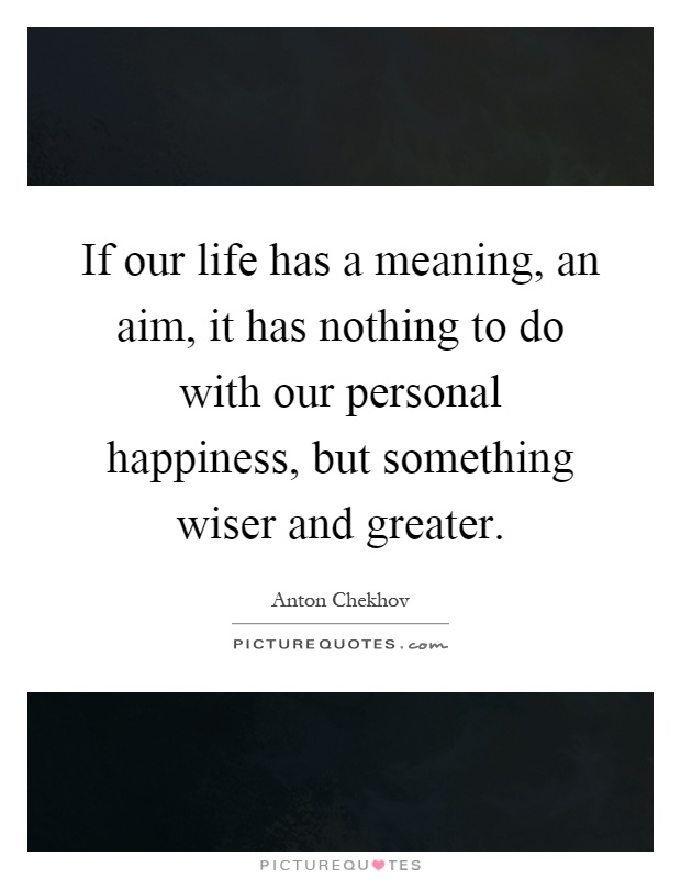 If our life has a meaning, an aim, it has nothing to do with our personal happiness, but something wiser and greater Picture Quote #1