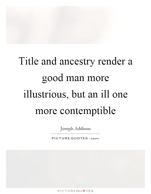 Title and ancestry render a good man more illustrious, but an ill one more contemptible Picture Quote #1